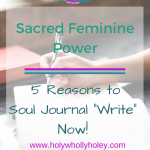 "Sacred Feminine Power - Five Reasons to Soul Journal ""Write"" Now!"